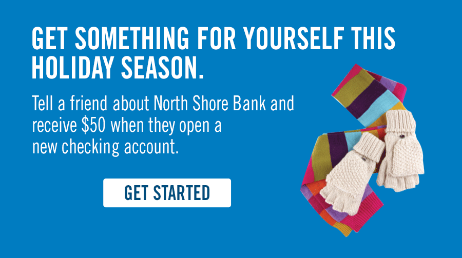 Get something for yourself this holiday season! Tell a friend about North Shore Bank.