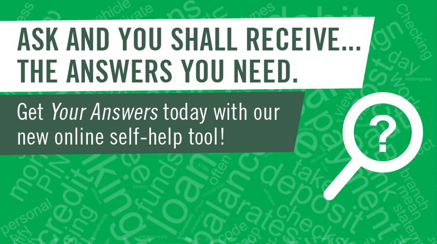 Ask and You Shall Receive...the Answers You Need. Get Your Answers today with our new online self-help tool.